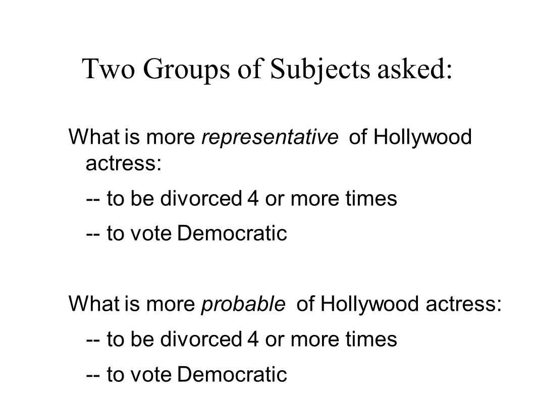 Two Groups of Subjects asked: What is more representative of Hollywood actress: -- to be divorced 4 or more times -- to vote Democratic What is more probable of Hollywood actress: -- to be divorced 4 or more times -- to vote Democratic