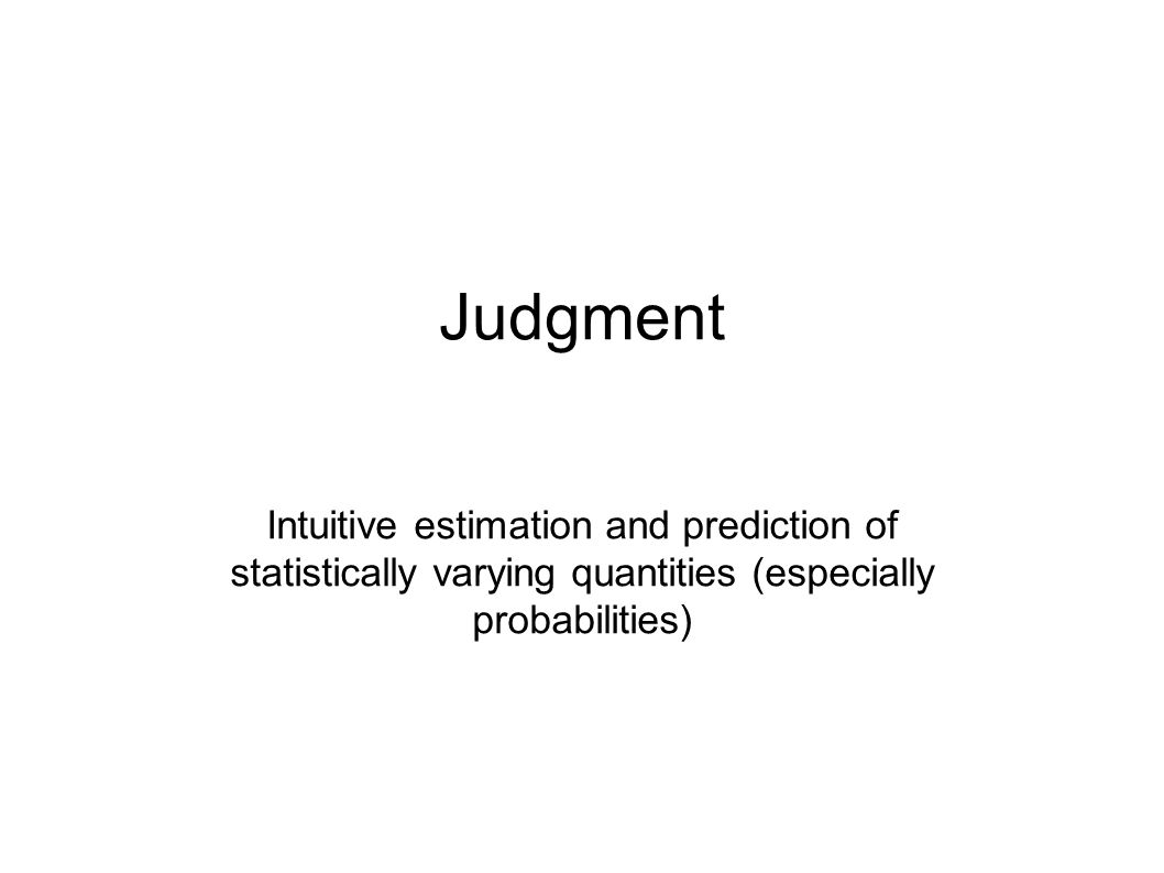 Judgment Intuitive estimation and prediction of statistically varying quantities (especially probabilities)
