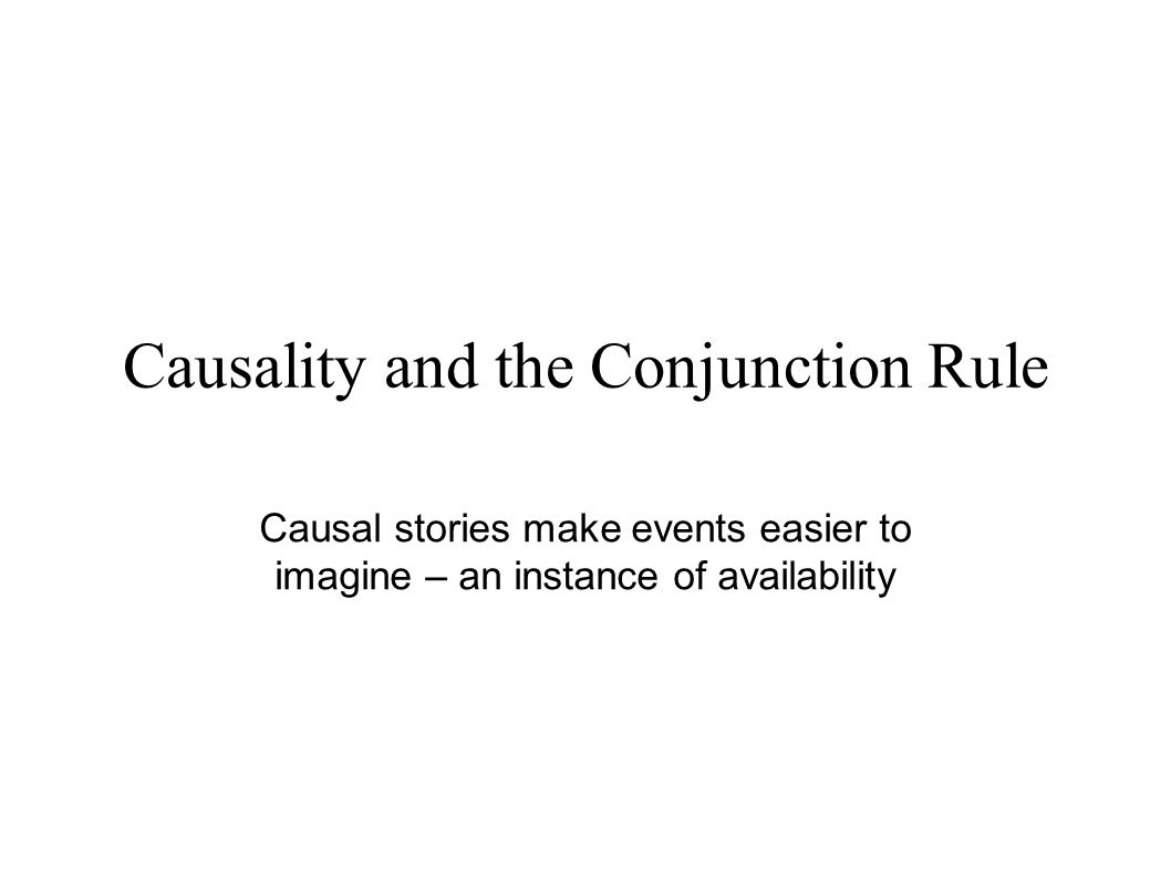 Causality and the Conjunction Rule Causal stories make events easier to imagine – an instance of availability