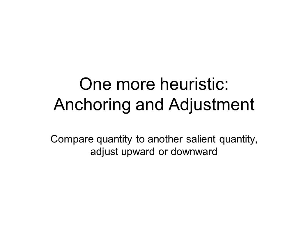 One more heuristic: Anchoring and Adjustment Compare quantity to another salient quantity, adjust upward or downward