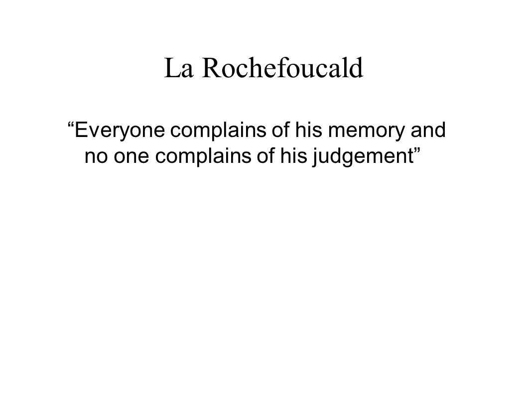 La Rochefoucald Everyone complains of his memory and no one complains of his judgement