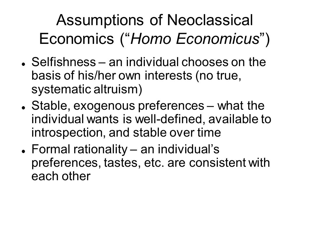Assumptions of Neoclassical Economics ( Homo Economicus ) Selfishness – an individual chooses on the basis of his/her own interests (no true, systematic altruism) Stable, exogenous preferences – what the individual wants is well-defined, available to introspection, and stable over time Formal rationality – an individual's preferences, tastes, etc.