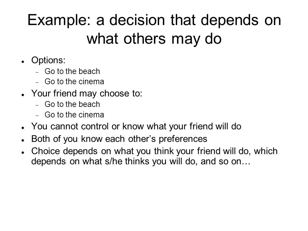 Example: a decision that depends on what others may do Options:  Go to the beach  Go to the cinema Your friend may choose to:  Go to the beach  Go to the cinema You cannot control or know what your friend will do Both of you know each other's preferences Choice depends on what you think your friend will do, which depends on what s/he thinks you will do, and so on…