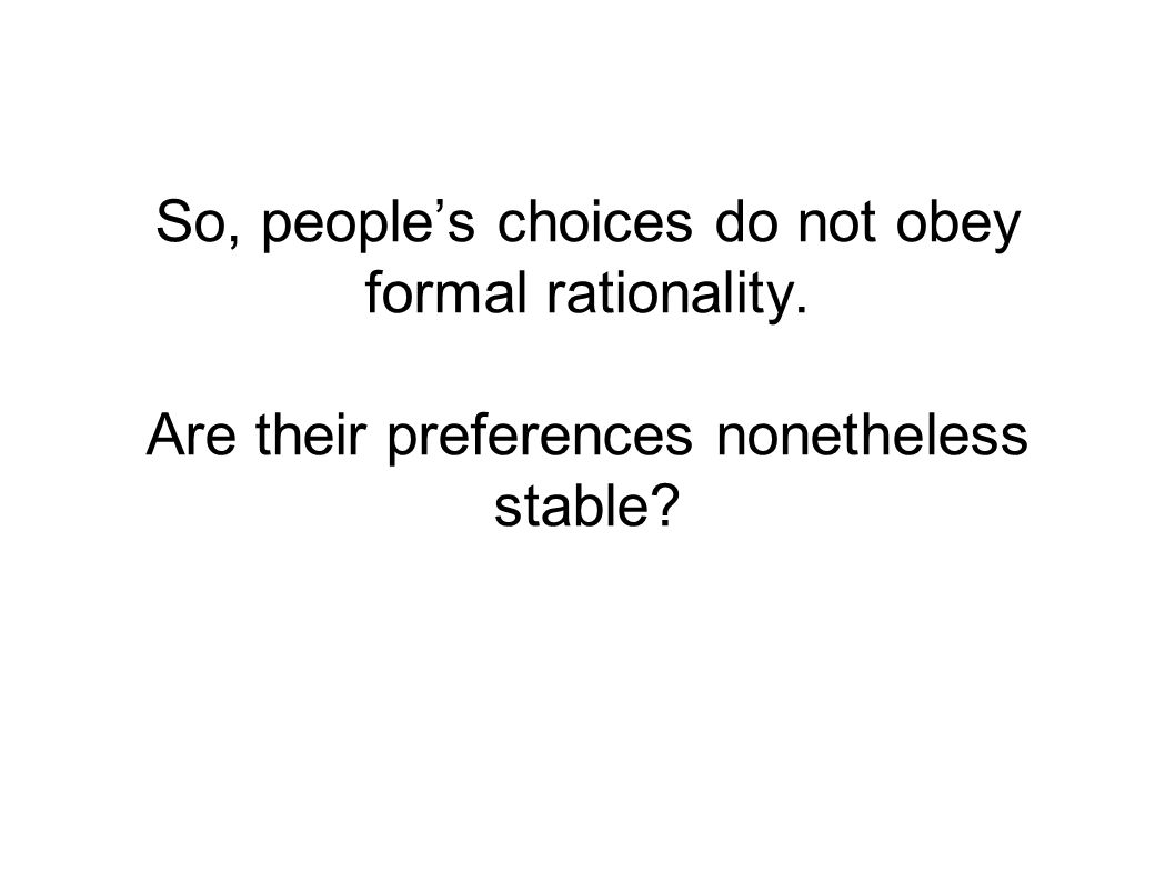 So, people's choices do not obey formal rationality. Are their preferences nonetheless stable