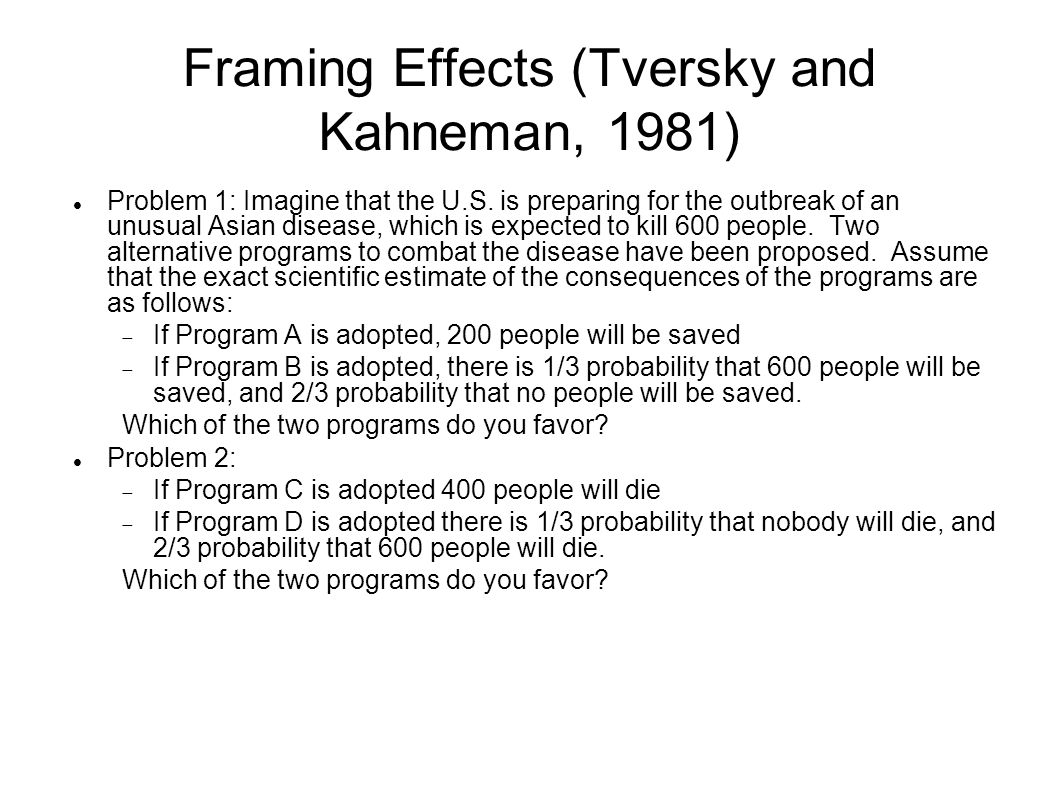 Framing Effects (Tversky and Kahneman, 1981) Problem 1: Imagine that the U.S.
