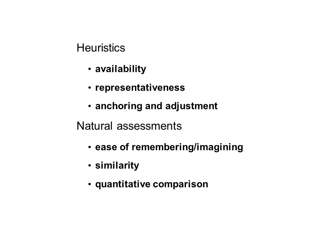 Heuristics availability representativeness anchoring and adjustment Natural assessments ease of remembering/imagining similarity quantitative comparison