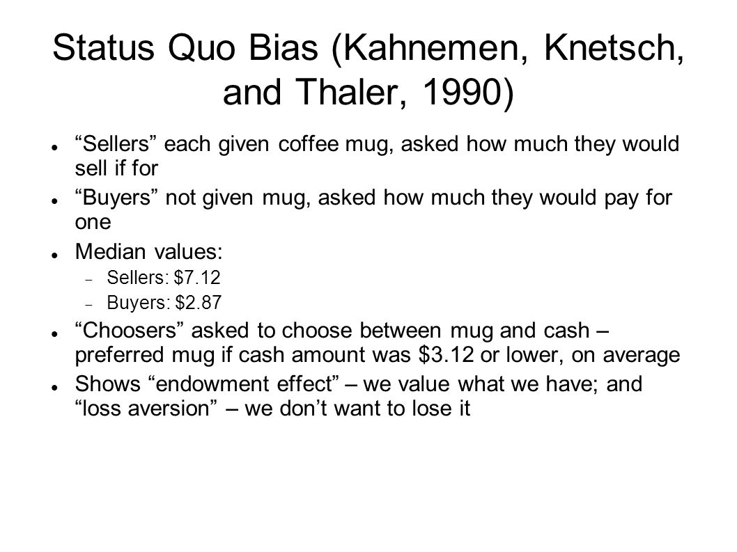 Status Quo Bias (Kahnemen, Knetsch, and Thaler, 1990) Sellers each given coffee mug, asked how much they would sell if for Buyers not given mug, asked how much they would pay for one Median values:  Sellers: $7.12  Buyers: $2.87 Choosers asked to choose between mug and cash – preferred mug if cash amount was $3.12 or lower, on average Shows endowment effect – we value what we have; and loss aversion – we don't want to lose it