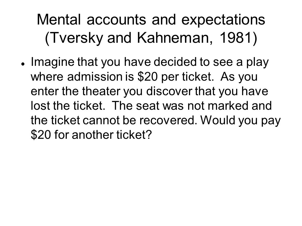 Mental accounts and expectations (Tversky and Kahneman, 1981) Imagine that you have decided to see a play where admission is $20 per ticket.