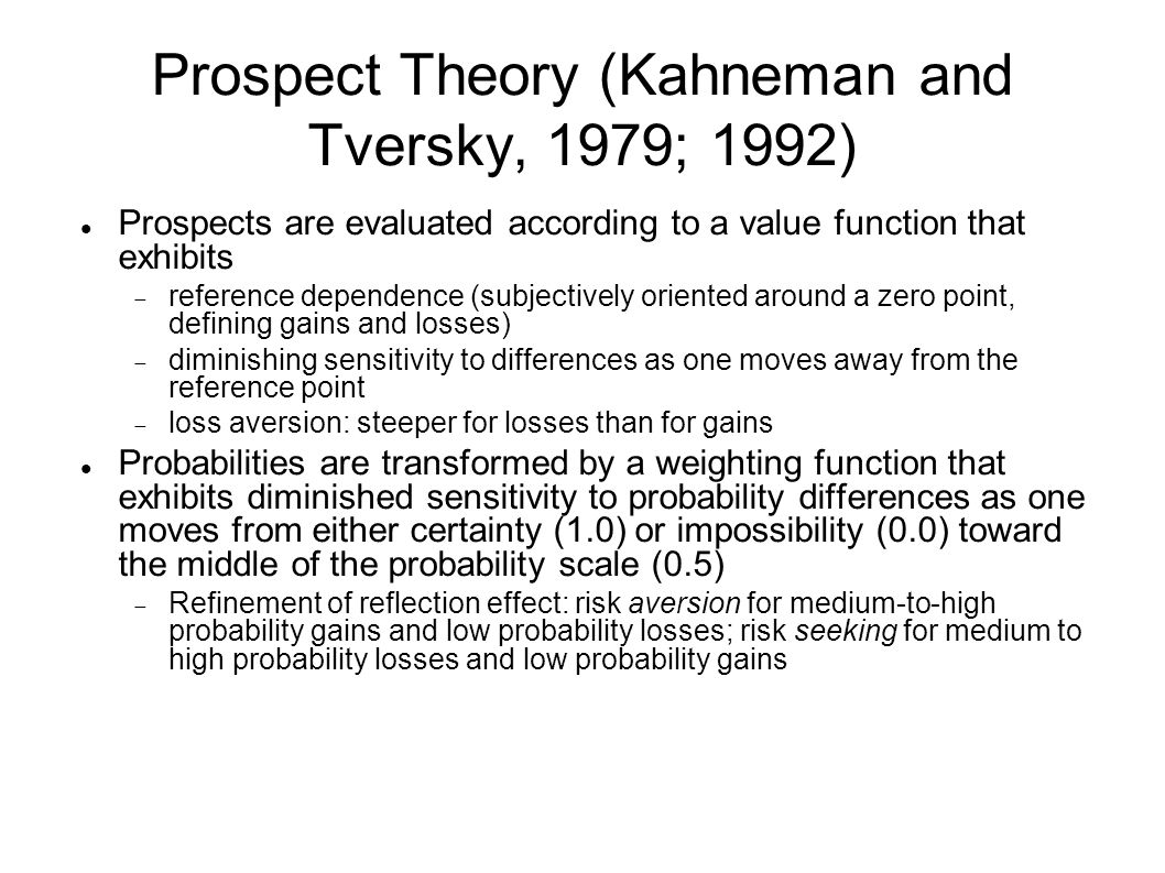 Prospect Theory (Kahneman and Tversky, 1979; 1992) Prospects are evaluated according to a value function that exhibits  reference dependence (subjectively oriented around a zero point, defining gains and losses)  diminishing sensitivity to differences as one moves away from the reference point  loss aversion: steeper for losses than for gains Probabilities are transformed by a weighting function that exhibits diminished sensitivity to probability differences as one moves from either certainty (1.0) or impossibility (0.0) toward the middle of the probability scale (0.5)  Refinement of reflection effect: risk aversion for medium-to-high probability gains and low probability losses; risk seeking for medium to high probability losses and low probability gains