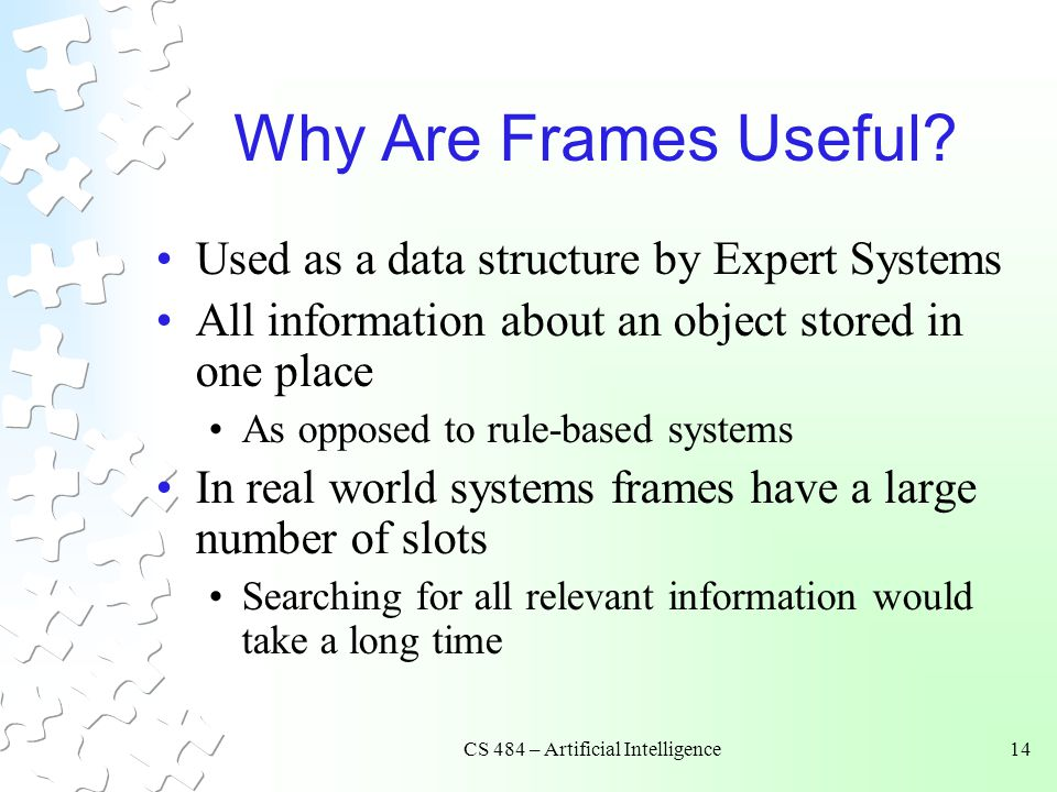 CS 484 – Artificial Intelligence14 Why Are Frames Useful? Used as a data structure by Expert Systems All information about an object stored in one pla