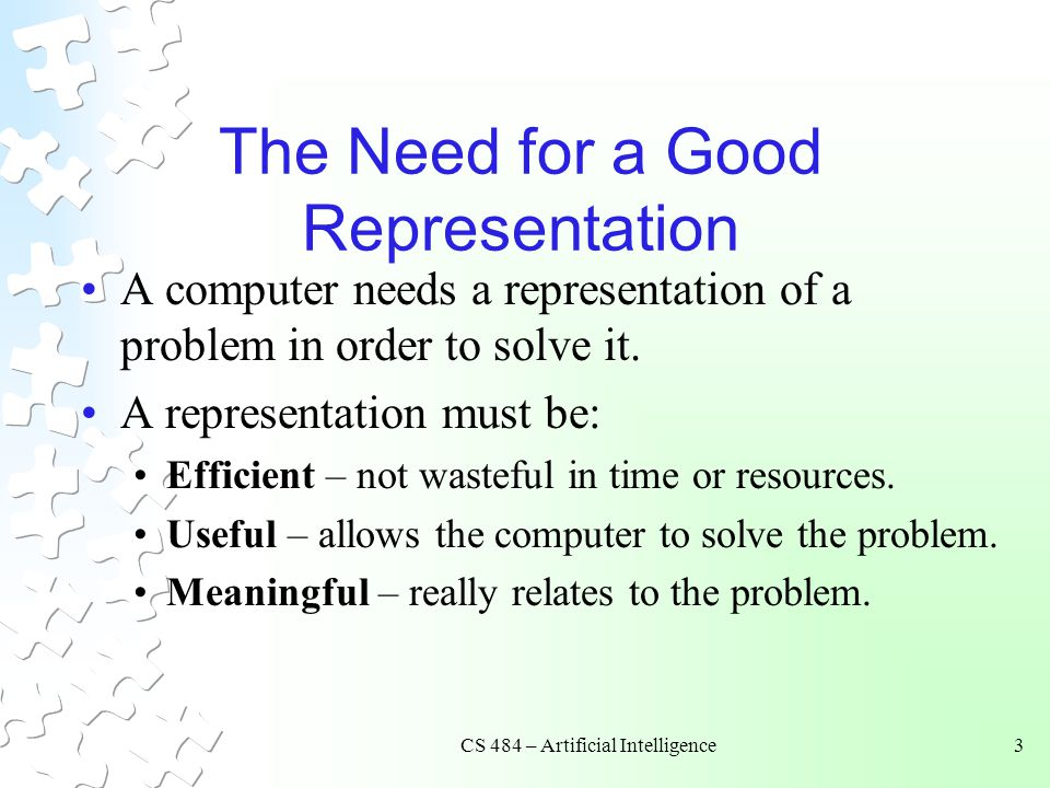 CS 484 – Artificial Intelligence3 The Need for a Good Representation A computer needs a representation of a problem in order to solve it. A representa