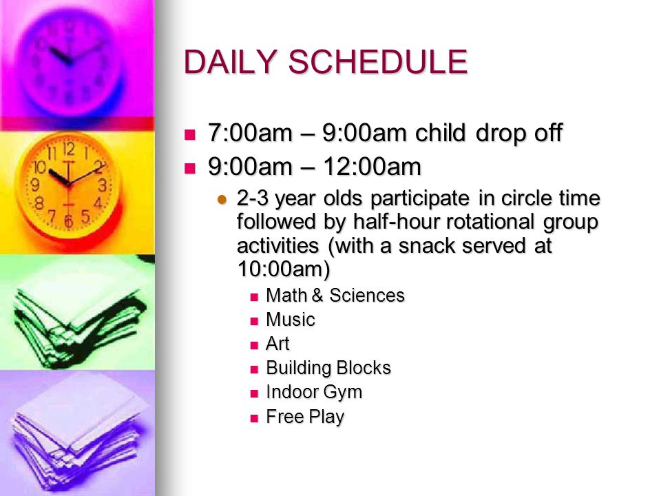 DAILY SCHEDULE 7:00am – 9:00am child drop off 7:00am – 9:00am child drop off 9:00am – 12:00am 9:00am – 12:00am 2-3 year olds participate in circle time followed by half-hour rotational group activities (with a snack served at 10:00am) 2-3 year olds participate in circle time followed by half-hour rotational group activities (with a snack served at 10:00am) Math & Sciences Math & Sciences Music Music Art Art Building Blocks Building Blocks Indoor Gym Indoor Gym Free Play Free Play