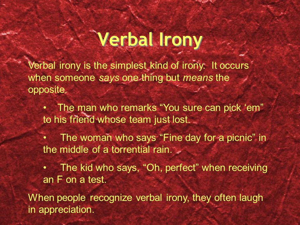 "Verbal Irony Verbal irony is the simplest kind of irony. It occurs when someone says one thing but means the opposite. The man who remarks ""You sure c"