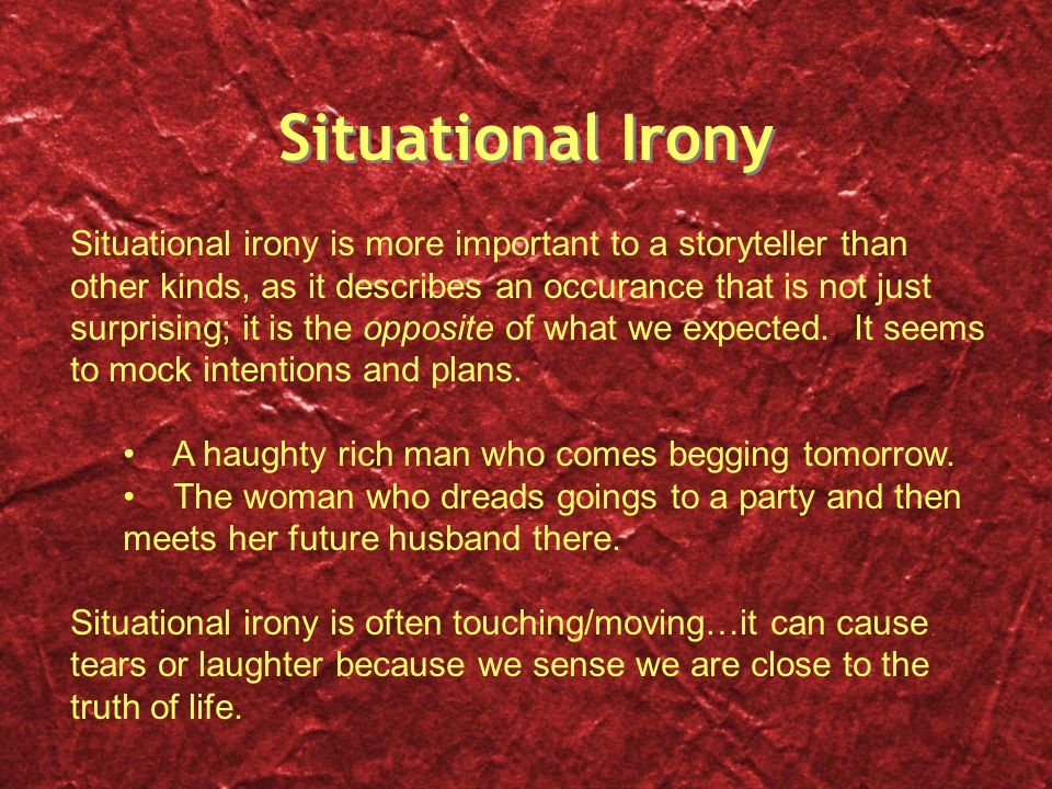 Situational Irony Situational irony is more important to a storyteller than other kinds, as it describes an occurance that is not just surprising; it