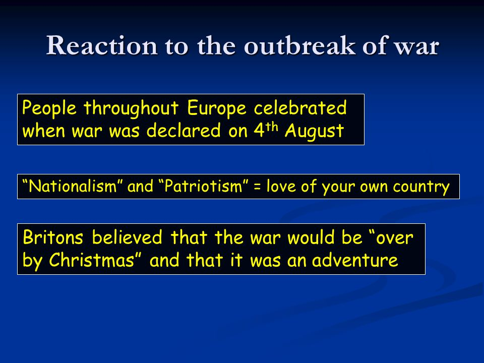 Reaction to the outbreak of war People throughout Europe celebrated when war was declared on 4 th August Nationalism and Patriotism = love of your own country Britons believed that the war would be over by Christmas and that it was an adventure