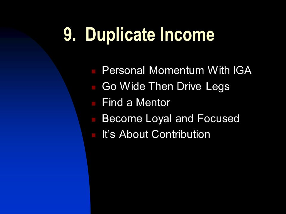 9. Duplicate Income Personal Momentum With IGA Go Wide Then Drive Legs Find a Mentor Become Loyal and Focused It's About Contribution