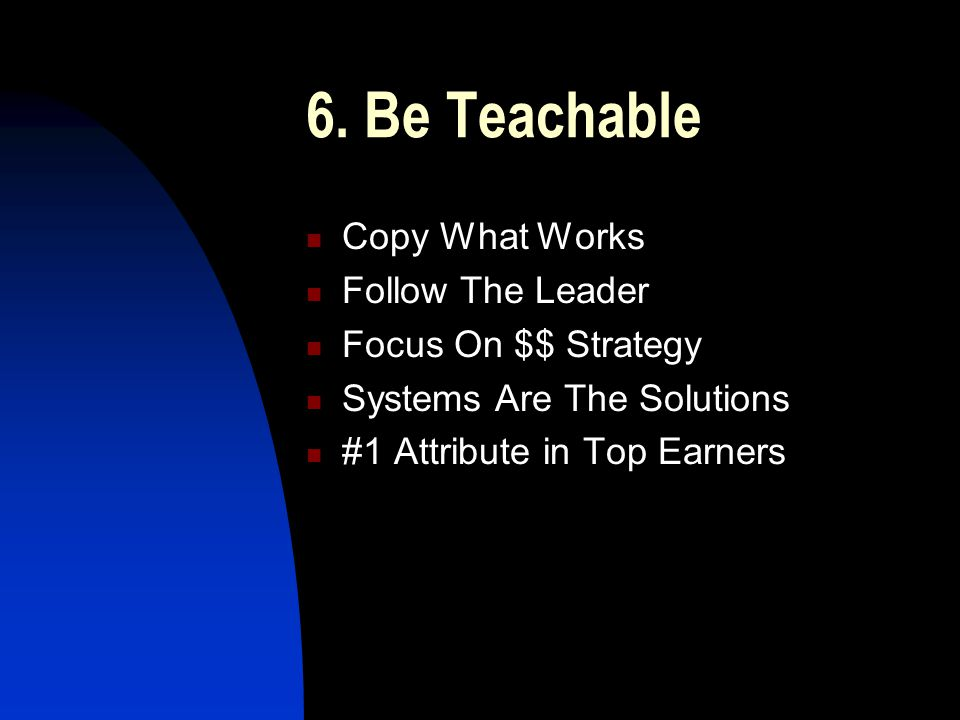 6. Be Teachable Copy What Works Follow The Leader Focus On $$ Strategy Systems Are The Solutions #1 Attribute in Top Earners