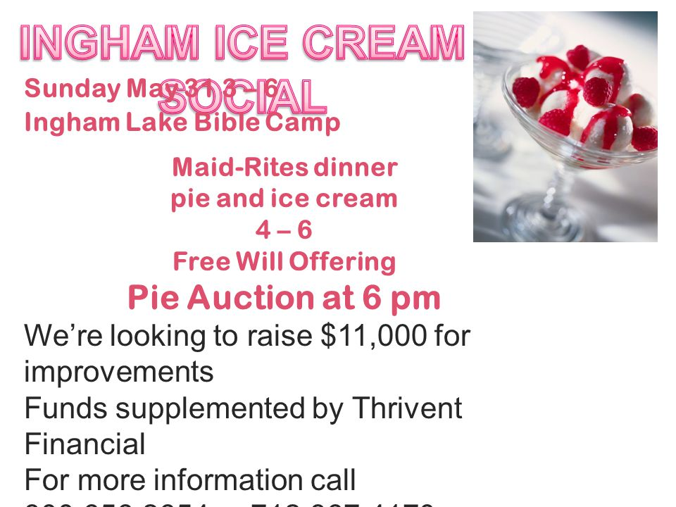 Sunday May 31 3 – 6 Ingham Lake Bible Camp Maid-Rites dinner pie and ice cream 4 – 6 Free Will Offering Pie Auction at 6 pm We're looking to raise $11