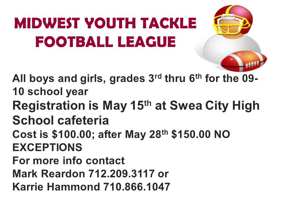MIDWEST YOUTH TACKLE FOOTBALL LEAGUE All boys and girls, grades 3 rd thru 6 th for the 09- 10 school year Registration is May 15 th at Swea City High
