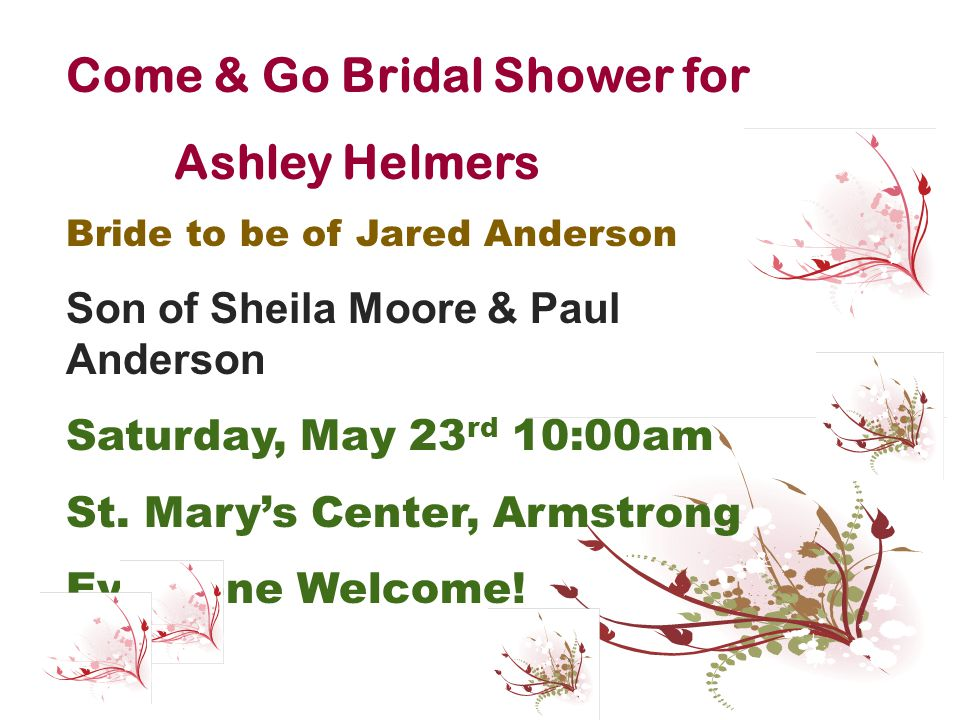 Come & Go Bridal Shower for Ashley Helmers Bride to be of Jared Anderson Son of Sheila Moore & Paul Anderson Saturday, May 23 rd 10:00am St. Mary's Ce