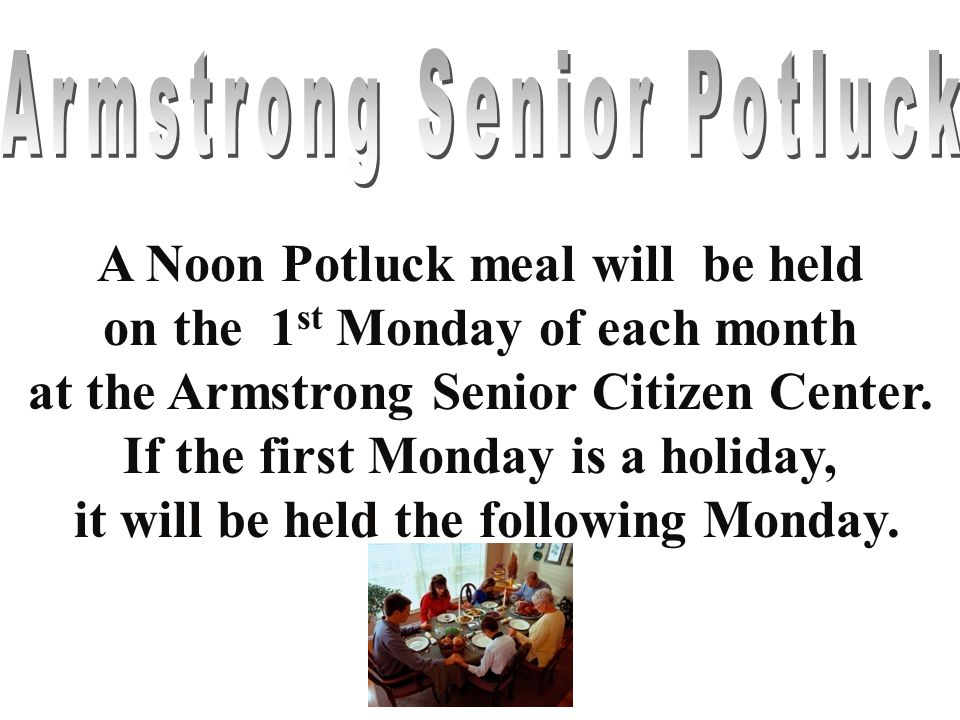 A Noon Potluck meal will be held on the 1 st Monday of each month at the Armstrong Senior Citizen Center. If the first Monday is a holiday, it will be