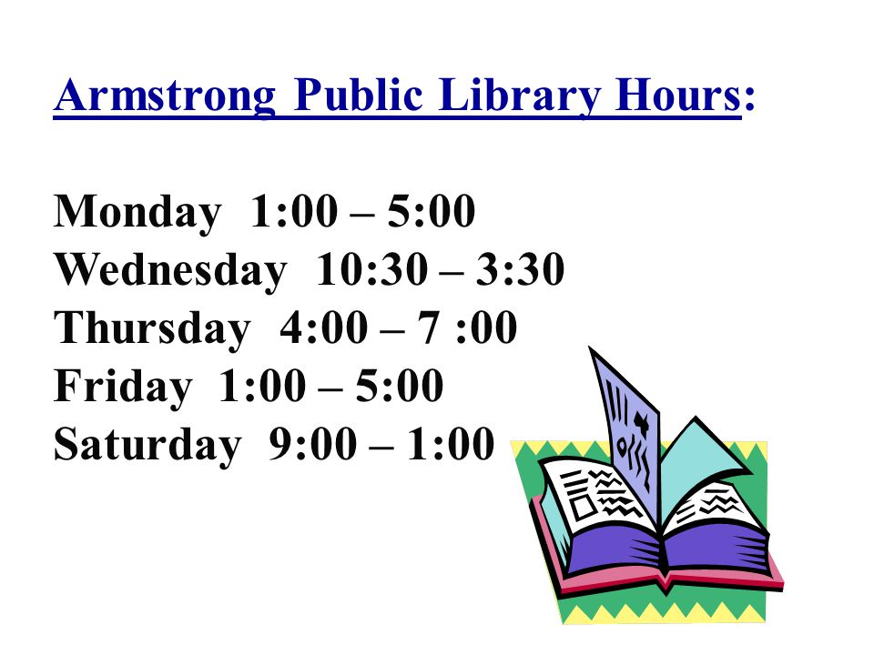Armstrong Public Library Hours: Monday 1:00 – 5:00 Wednesday 10:30 – 3:30 Thursday 4:00 – 7 :00 Friday 1:00 – 5:00 Saturday 9:00 – 1:00