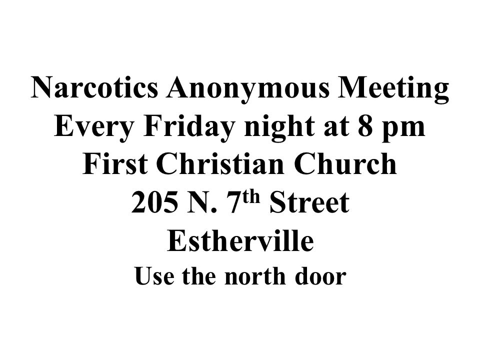 Narcotics Anonymous Meeting Every Friday night at 8 pm First Christian Church 205 N. 7 th Street Estherville Use the north door