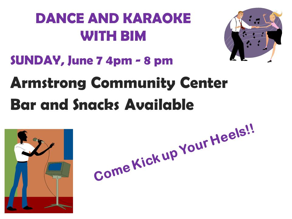 DANCE AND KARAOKE WITH BIM SUNDAY, June 7 4pm - 8 pm Armstrong Community Center Bar and Snacks Available Come Kick up Your Heels!!