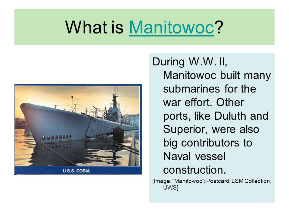 What is Manitowoc?Manitowoc During W.W.II, Manitowoc built many submarines for the war effort.