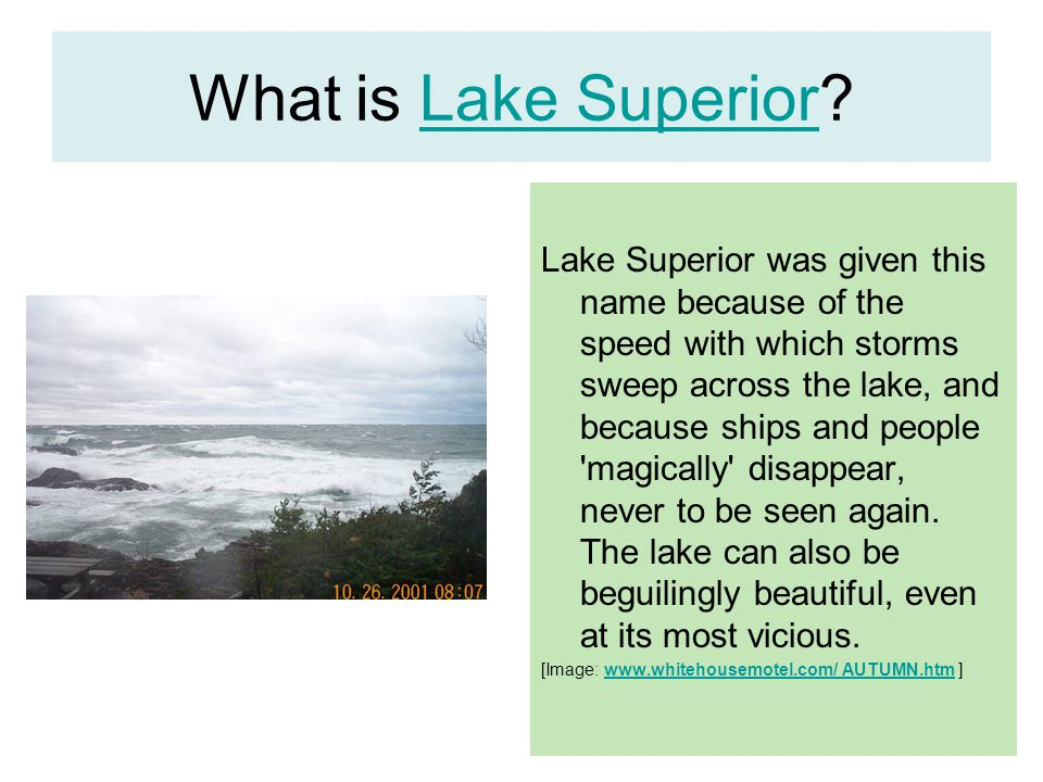 What is Lake Superior?Lake Superior Lake Superior was given this name because of the speed with which storms sweep across the lake, and because ships and people magically disappear, never to be seen again.
