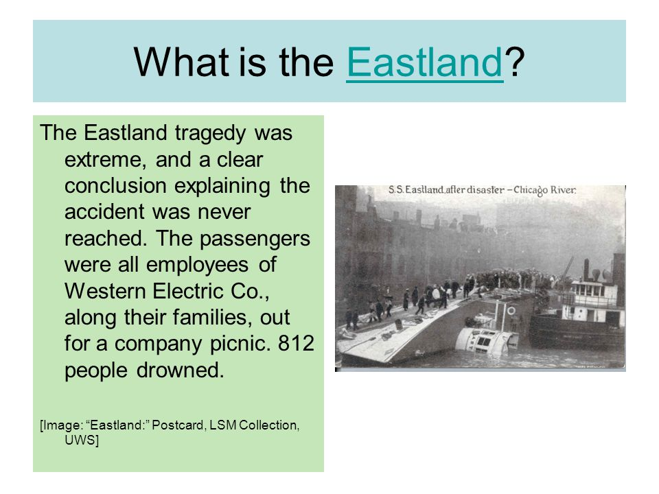 What is the Eastland?Eastland The Eastland tragedy was extreme, and a clear conclusion explaining the accident was never reached.