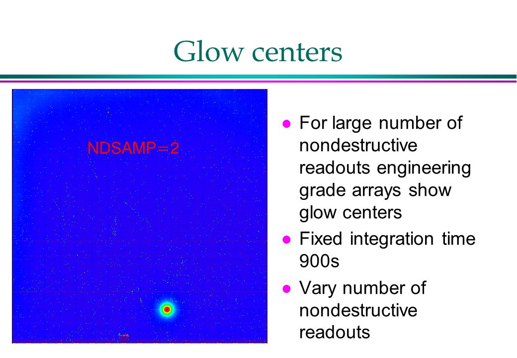 Glow centers l For large number of nondestructive readouts engineering grade arrays show glow centers l Fixed integration time 900s l Vary number of nondestructive readouts