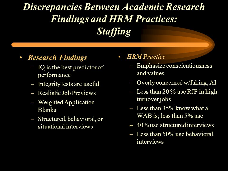 Discrepancies Between Academic Research Findings and HRM Practices: Staffing Research Findings –IQ is the best predictor of performance –Integrity tests are useful –Realistic Job Previews –Weighted Application Blanks –Structured, behavioral, or situational interviews HRM Practice –Emphasize conscientiousness and values –Overly concerned w/faking; AI –Less than 20 % use RJP in high turnover jobs –Less than 35% know what a WAB is; less than 5% use –40% use structured interviews –Less than 50% use behavioral interviews