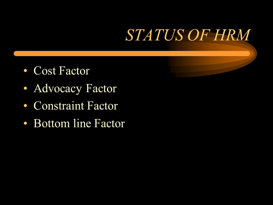 STATUS OF HRM Cost Factor Advocacy Factor Constraint Factor Bottom line Factor