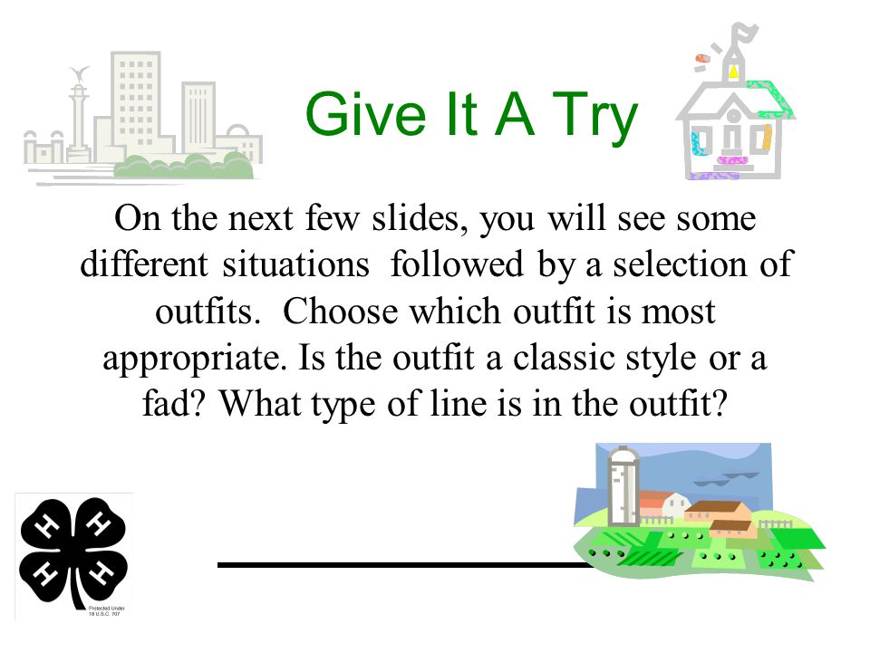Give It A Try On the next few slides, you will see some different situations followed by a selection of outfits.