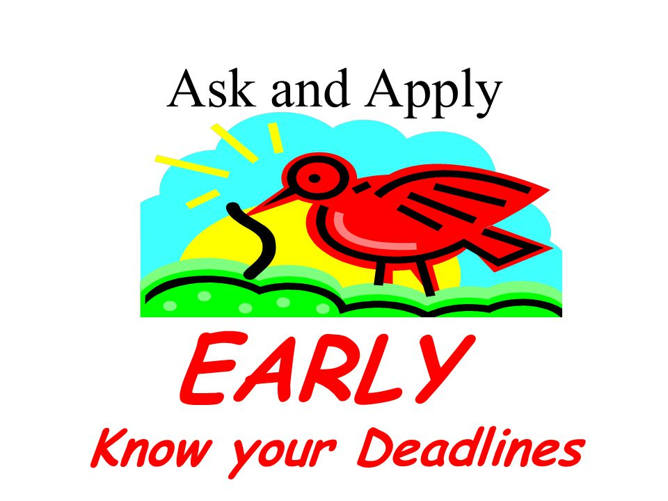 Ask and Apply EARLY Know your Deadlines