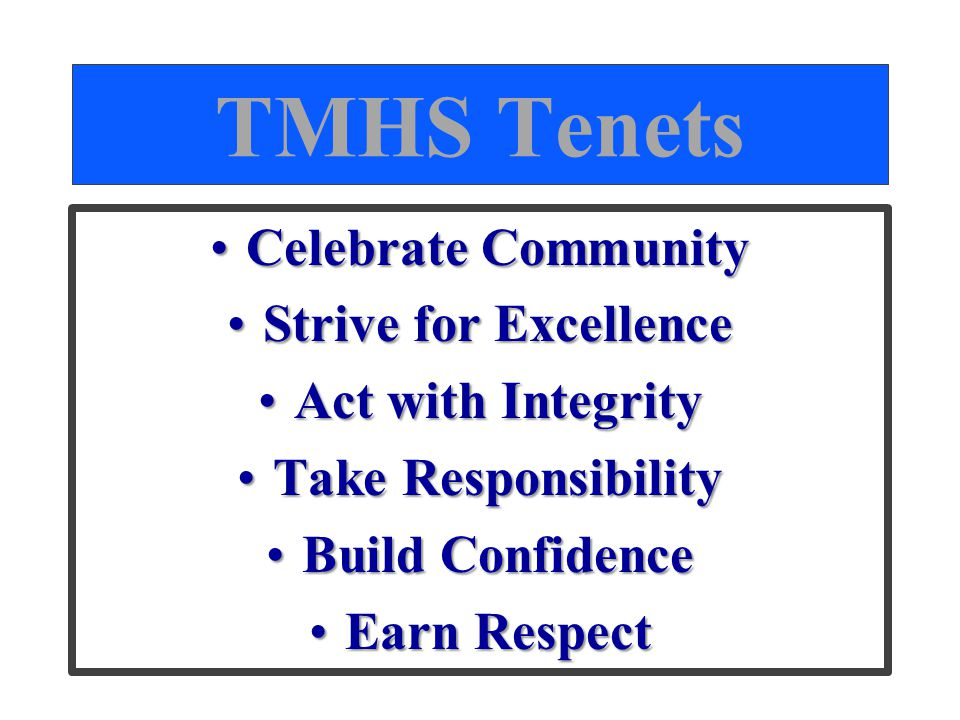 TMHS Tenets Celebrate CommunityCelebrate Community Strive for ExcellenceStrive for Excellence Act with IntegrityAct with Integrity Take ResponsibilityTake Responsibility Build ConfidenceBuild Confidence Earn RespectEarn Respect