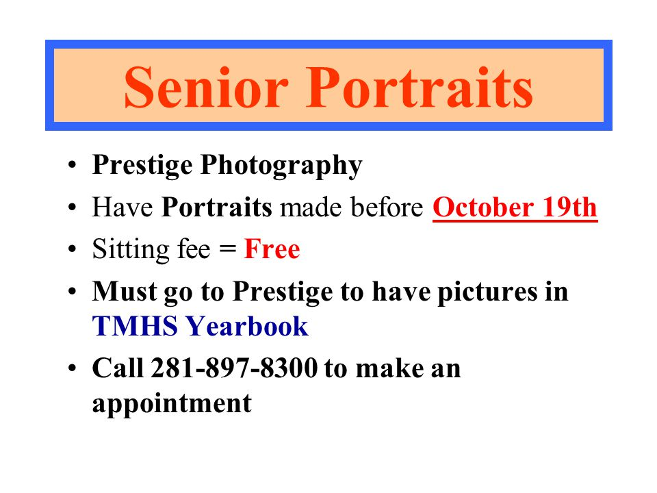 Senior Portraits Prestige Photography Have Portraits made before October 19th Sitting fee = Free Must go to Prestige to have pictures in TMHS Yearbook Call 281-897-8300 to make an appointment
