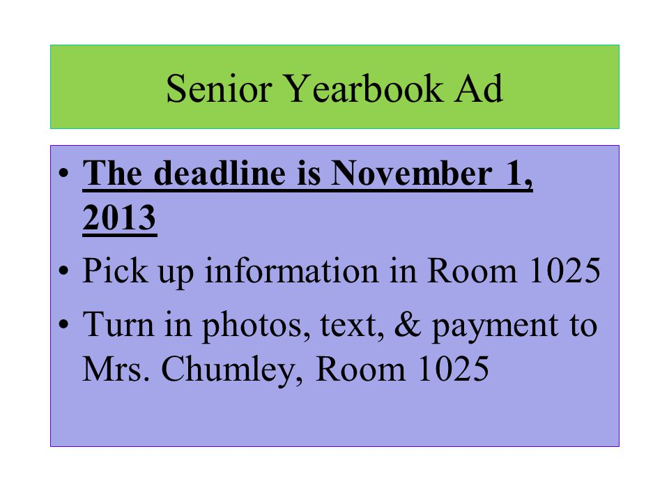 Senior Yearbook Ad The deadline is November 1, 2013 Pick up information in Room 1025 Turn in photos, text, & payment to Mrs. Chumley, Room 1025