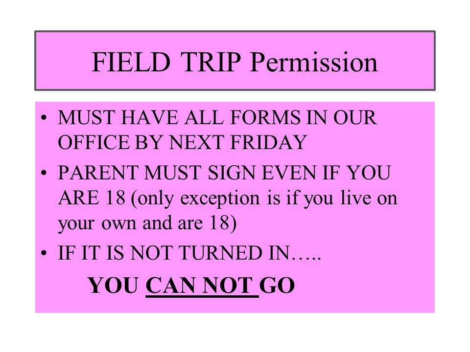 FIELD TRIP Permission MUST HAVE ALL FORMS IN OUR OFFICE BY NEXT FRIDAY PARENT MUST SIGN EVEN IF YOU ARE 18 (only exception is if you live on your own and are 18) IF IT IS NOT TURNED IN…..
