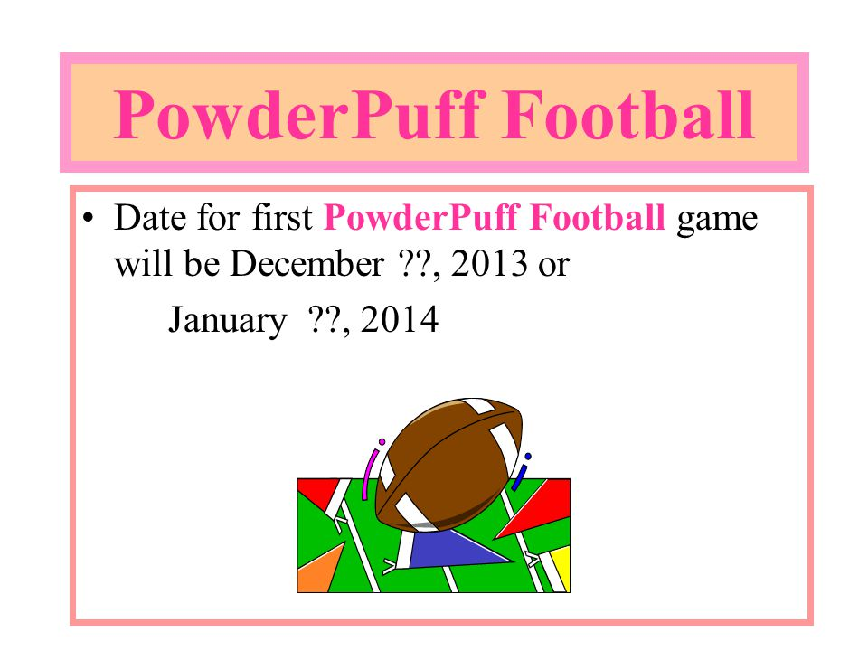 PowderPuff Football Date for first PowderPuff Football game will be December , 2013 or January , 2014