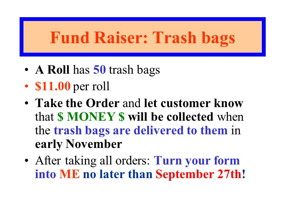 Fund Raiser: Trash bags A Roll has 50 trash bags $11.00 per roll Take the Order and let customer know that $ MONEY $ will be collected when the trash bags are delivered to them in early November After taking all orders: Turn your form into ME no later than September 27th!
