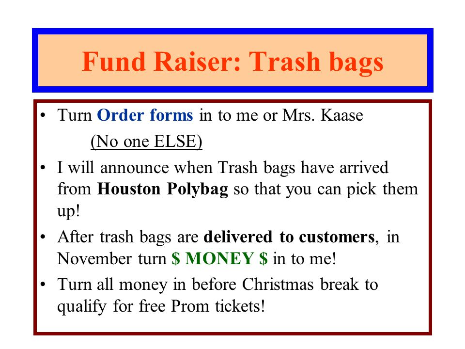 Fund Raiser: Trash bags Turn Order forms in to me or Mrs. Kaase (No one ELSE) I will announce when Trash bags have arrived from Houston Polybag so tha