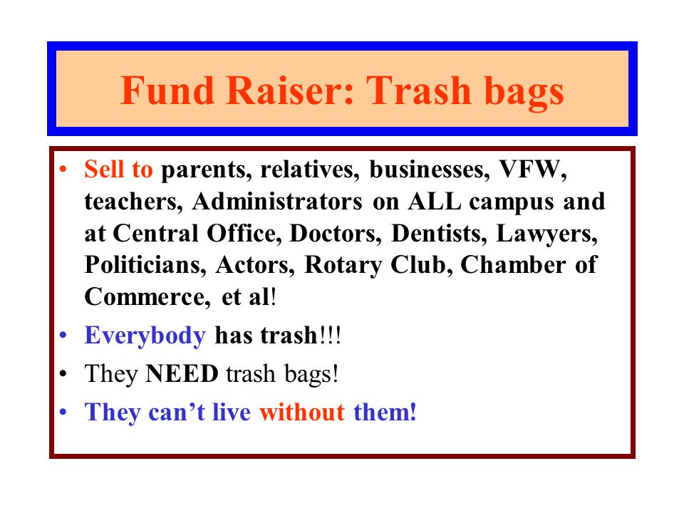 Fund Raiser: Trash bags Sell to parents, relatives, businesses, VFW, teachers, Administrators on ALL campus and at Central Office, Doctors, Dentists, Lawyers, Politicians, Actors, Rotary Club, Chamber of Commerce, et al.
