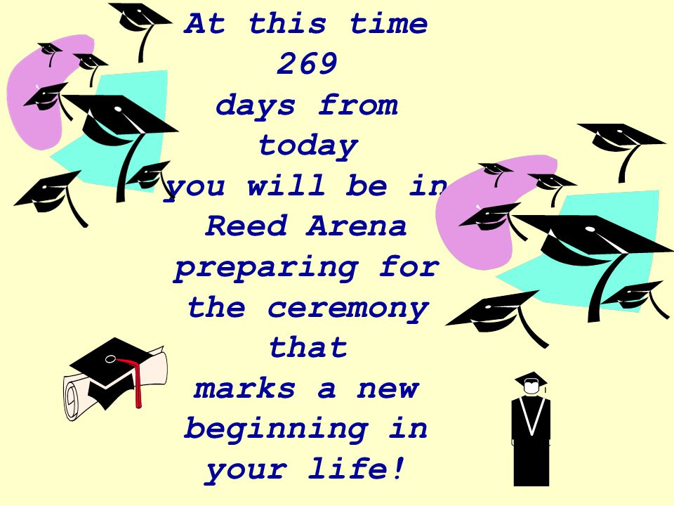 At this time 269 days from today you will be in Reed Arena preparing for the ceremony that marks a new beginning in your life!