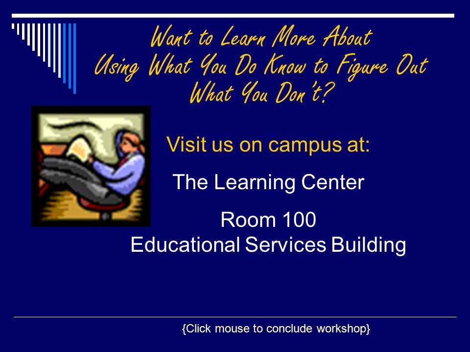 {Click mouse to conclude workshop} Visit us on campus at: The Learning Center Room 100 Educational Services Building Want to Learn More About Using What You Do Know to Figure Out What You Don't?