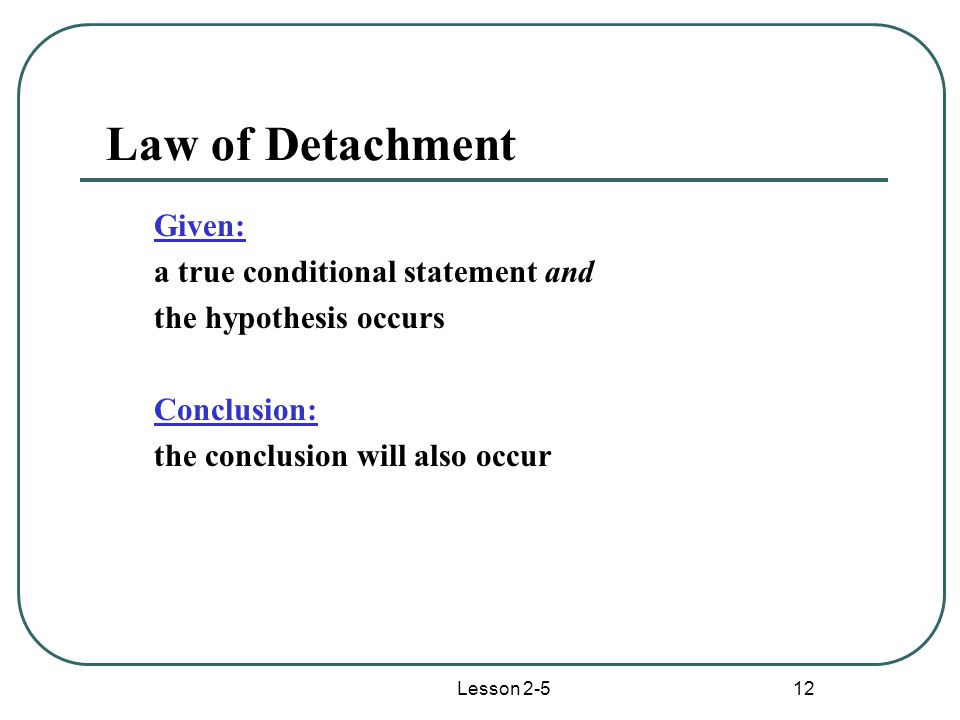 Lesson 2-5 12 Law of Detachment Given: a true conditional statement and the hypothesis occurs Conclusion: the conclusion will also occur