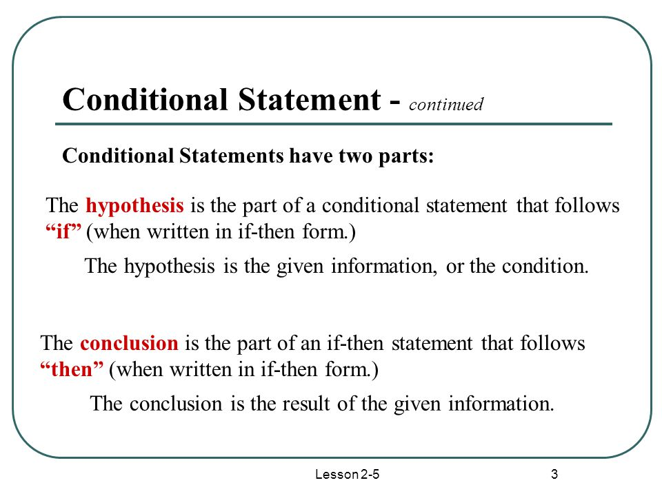 Lesson 2-5 3 Conditional Statement - continued Conditional Statements have two parts: The hypothesis is the part of a conditional statement that follows if (when written in if-then form.) The conclusion is the part of an if-then statement that follows then (when written in if-then form.) The hypothesis is the given information, or the condition.