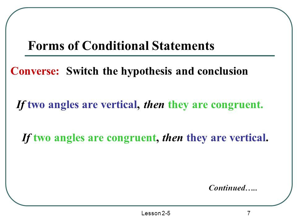 Lesson 2-5 7 Forms of Conditional Statements Converse: Switch the hypothesis and conclusion If two angles are vertical, then they are congruent.
