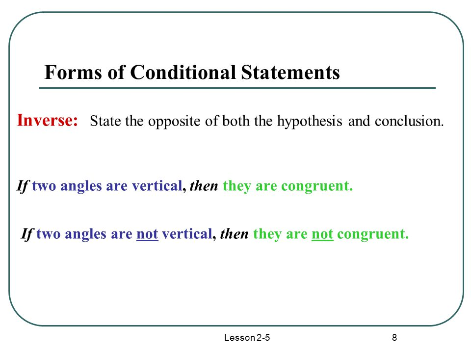 Lesson 2-5 8 Forms of Conditional Statements Inverse: State the opposite of both the hypothesis and conclusion.